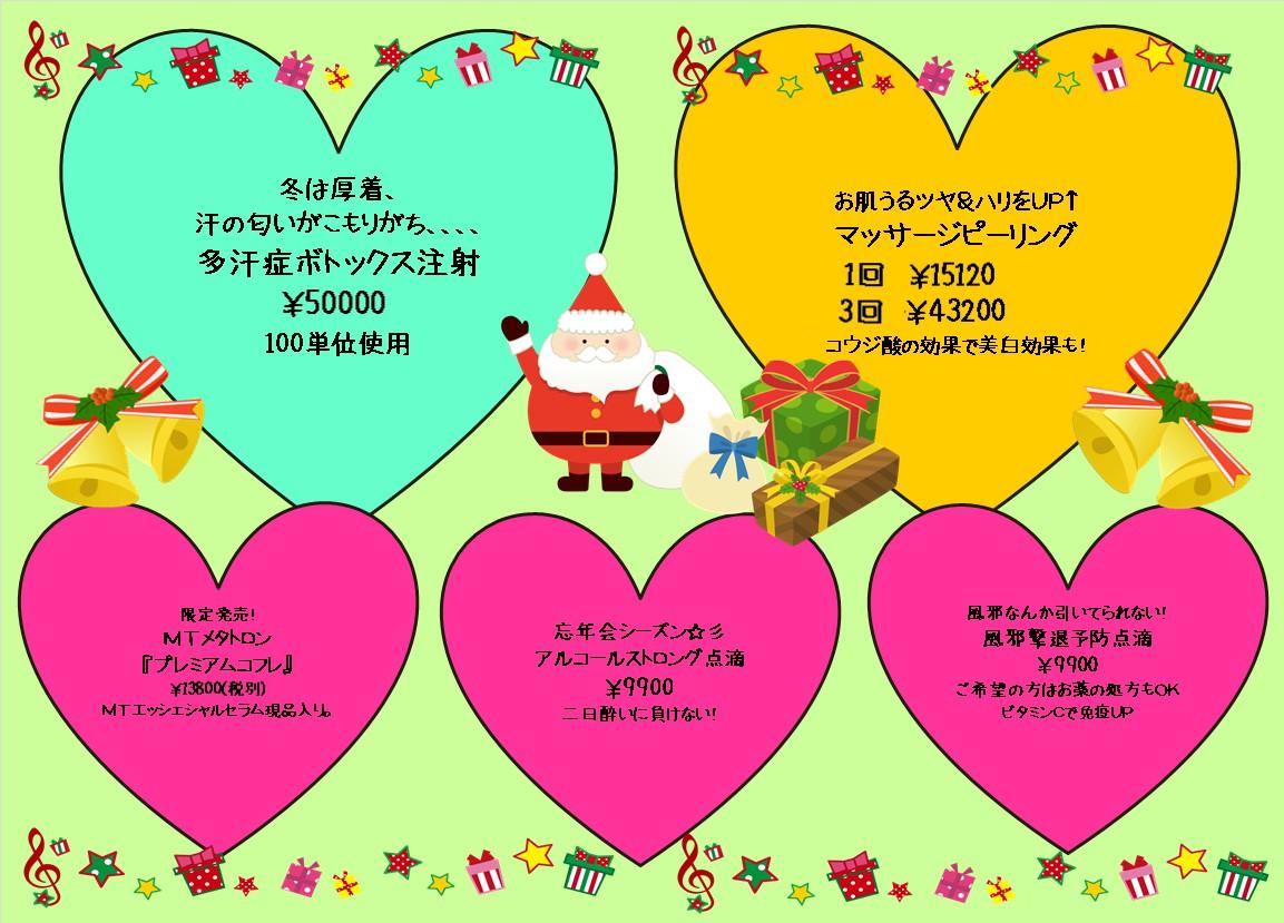 緑色の背景にクリスマスらしい絵柄が描かれています。上部にと下部にはト音記号や星・ギフトボックスの飾り枠があります。 真ん中にはプレゼント袋を提げたサンタとプレゼントが3つ 両端にはベルが描かれてます。 上段に大きなハート型が二つ、下段にひと回り小さいハート型が3つ描かれています。 左上のハート型は水色で「冬は厚着、汗の匂いがこもりがち、、、、多汗症ボトックス注射¥50000 100単位使用」の記述があります。 右上のハート型は黄色で「お肌うるツヤ&ハリをUP↑1回¥15120 3回¥43200 コウジ酸の効果で美白効果も!」の記述があります。 左下のハート型はピンク色で「限定発売!MTメタトロン『プレミアムコフレ』\13800(税別)MTエッセンシャルセラム現品入り。」の記述があります 真ん中下のハート型はピンク色で「忘年会シーズン☆彡アルコールストロング点滴¥9900二日酔いに負けない!」も記述があります。 右下のハート型はピンク色で「風邪なんか引いてられない!風邪撃退予防点滴¥9900ご希望の方はお薬の処方もOKビタミンCで免疫アップ」の記述があります。